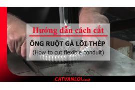 Cách cắt Ống ruột gà lõi thép mạ kẽm, bọc nhựa PVC, bọc Inox 304